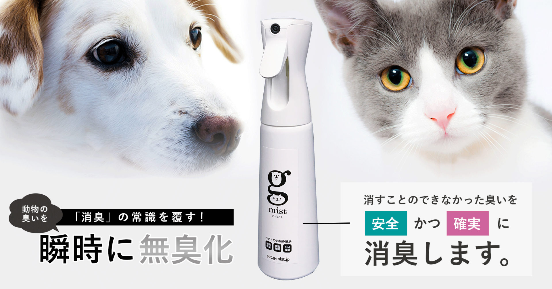 「消臭」の常識を覆す!動物の臭いを瞬時に無臭化。消すことのできなかった臭いを安全かつ確実に消臭します。